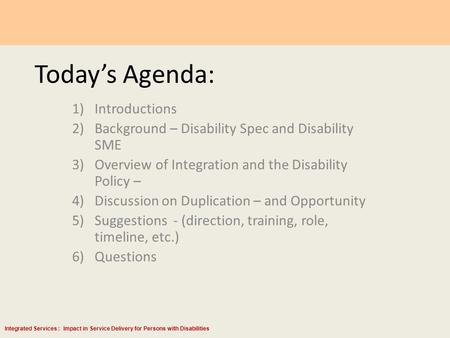Integrated Services : Impact in Service Delivery for Persons with Disabilities Today's Agenda: 1)Introductions 2)Background – Disability Spec and Disability.