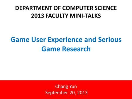 Game User Experience and Serious Game Research DEPARTMENT OF COMPUTER SCIENCE 2013 FACULTY MINI-TALKS Chang Yun September 20, 2013.