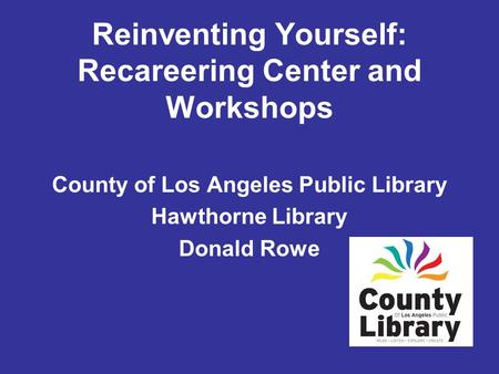 County of Los Angeles Public Library Hawthorne Library Donald Rowe Reinventing Yourself: Recareering Center and Workshops.