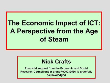 The Economic Impact of ICT: A Perspective from the Age of Steam Nick Crafts Financial support from the Economic and Social Research Council under grant.