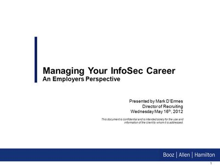 1 Presented by Mark D'Ermes Director of Recruiting Wednesday May 16 th, 2012 Managing Your InfoSec Career An Employers Perspective This document is confidential.