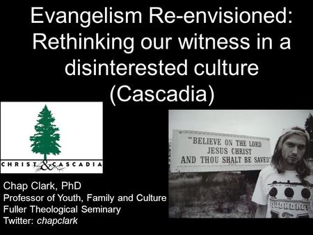 Chap Clark, PhD Professor of Youth, Family and Culture Fuller Theological Seminary Twitter: chapclark Evangelism Re-envisioned: Rethinking our witness.