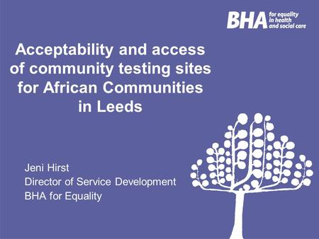 Acceptability and access of community testing sites for African Communities in Leeds Jeni Hirst Director of Service Development BHA for Equality.