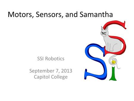 Motors, Sensors, and Samantha SSI Robotics September 7, 2013 Capitol College.