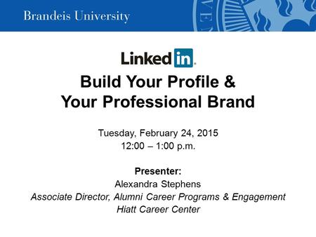 Build Your Profile & Your Professional Brand Tuesday, February 24, 2015 12:00 – 1:00 p.m. Presenter: Alexandra Stephens Associate Director, Alumni Career.