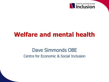 Welfare and mental health Dave Simmonds OBE Centre for Economic & Social Inclusion.