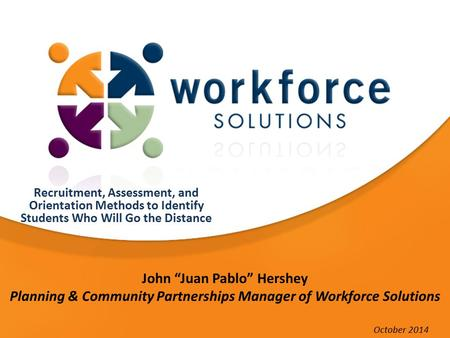 "John ""Juan Pablo"" Hershey Planning & Community Partnerships Manager of Workforce Solutions Recruitment, Assessment, and Orientation Methods to Identify."
