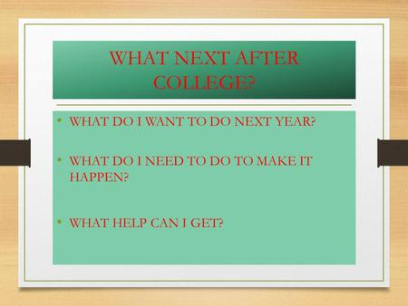 WHAT NEXT AFTER COLLEGE? WHAT DO I WANT TO DO NEXT YEAR? WHAT DO I NEED TO DO TO MAKE IT HAPPEN? WHAT HELP CAN I GET?