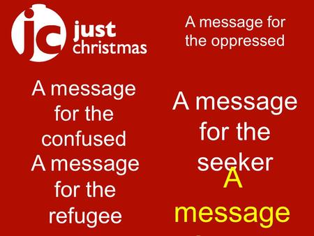A message for the confused A message for the oppressed A message for the refugee A message for the seeker A message for the hungry.