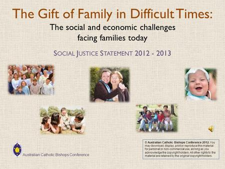 The Gift of Family in Difficult Times: The social and economic challenges facing families today S OCIAL J USTICE S TATEMENT 2012 - 2013 © Australian Catholic.