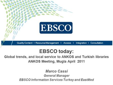 EBSCO today: Global trends, and local service to ANKOS and Turkish libraries ANKOS Meeting, Mugla April 2011 Marco Cassi General Manager EBSCO Information.