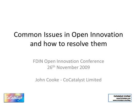 Common Issues in Open Innovation and how to resolve them FDIN Open Innovation Conference 26 th November 2009 John Cooke - CoCatalyst Limited.