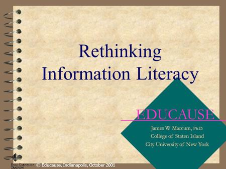 EDUCAUSE James W. Marcum, Ph.D. College of Staten Island City University of New York © Educause, Indianapolis, October 2001 Rethinking Information Literacy.