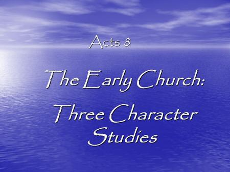Acts 8 The Early Church: Three Character Studies.