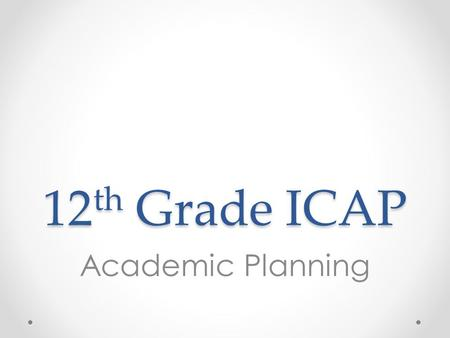 12 th Grade ICAP Academic Planning. Overview 1.Introduce steps for post-secondary transition o For college - (e.g. college portal, FAFSA verification,