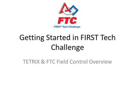 Getting Started in FIRST Tech Challenge TETRIX & FTC Field Control Overview.