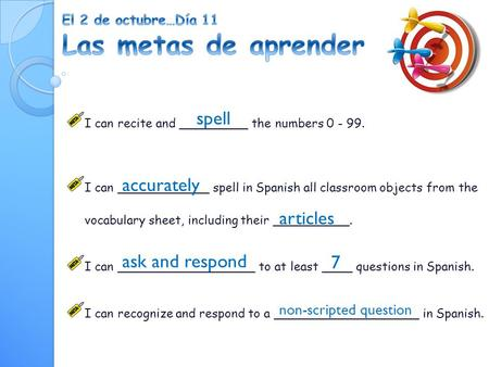 I can recite and _________ the numbers 0 - 99. I can ____________ spell in Spanish all classroom objects from the vocabulary sheet, including their __________.