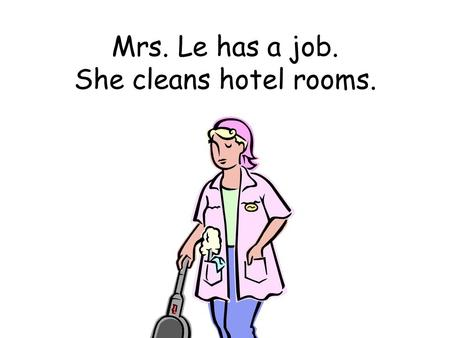 Mrs. Le has a job. She cleans hotel rooms.. Mr. Le has a job. He works in a factory.