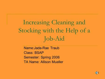 Increasing Cleaning and Stocking with the Help of a Job-Aid Name:Jada-Rae Traub Class: BSAP Semester: Spring 2006 TA Name: Allison Mueller.