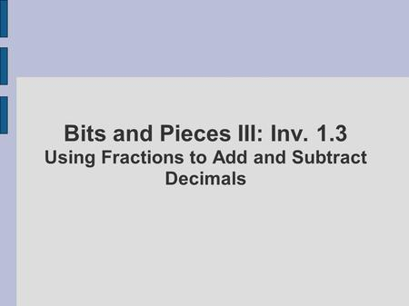 Bits and Pieces III: Inv. 1.3 Using Fractions to Add and Subtract Decimals.