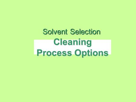 Cleaning Process Options Solvent Selection. Why do we Clean? We clean to ensure product reliability –remove ionic / acidic contamination and particulates.