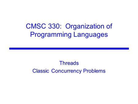CMSC 330: Organization of Programming Languages Threads Classic Concurrency Problems.
