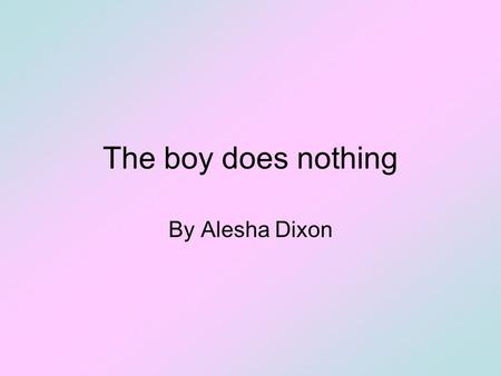 The boy does nothing By Alesha Dixon. The boy does nothing 1.Listen to the first part of the song and fill in the gaps with the words in the box: CleansBrushed.