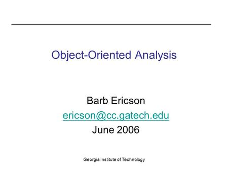 Georgia Institute of Technology Object-Oriented Analysis Barb Ericson June 2006.