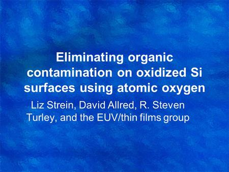Eliminating organic contamination on oxidized Si surfaces using atomic oxygen Liz Strein, David Allred, R. Steven Turley, and the EUV/thin films group.