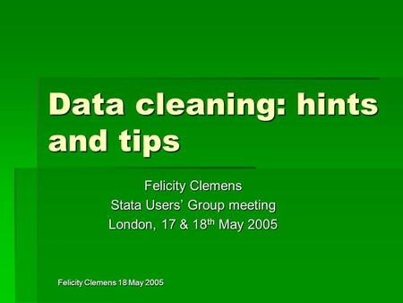 Felicity Clemens 18 May 2005 Data cleaning: hints and tips Felicity Clemens Stata Users' Group meeting London, 17 & 18 th May 2005.