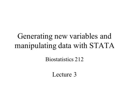 Generating new variables and manipulating data with STATA Biostatistics 212 Lecture 3.
