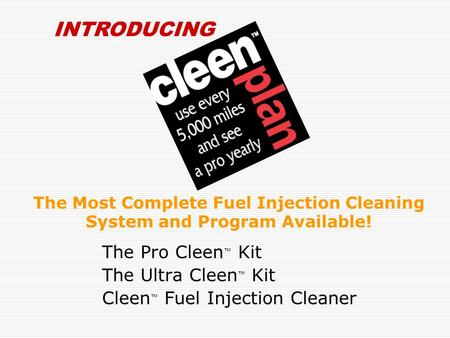 The Most Complete Fuel Injection Cleaning System and Program Available! The Pro Cleen ™ Kit The Ultra Cleen ™ Kit Cleen ™ Fuel Injection Cleaner INTRODUCING.