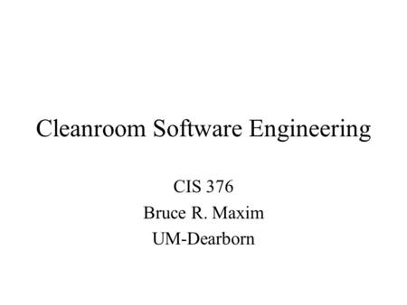 Cleanroom Software Engineering CIS 376 Bruce R. Maxim UM-Dearborn.