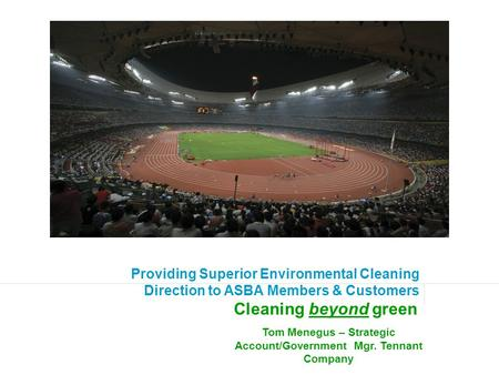 Providing Superior Environmental Cleaning Direction to ASBA Members & Customers Cleaning beyond green Tom Menegus – Strategic Account/Government Mgr. Tennant.