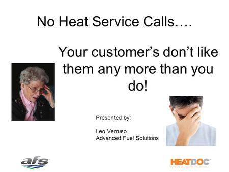 No Heat Service Calls…. Your customer's don't like them any more than you do! Presented by: Leo Verruso Advanced Fuel Solutions.