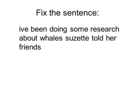 Fix the sentence: ive been doing some research about whales suzette told her friends.