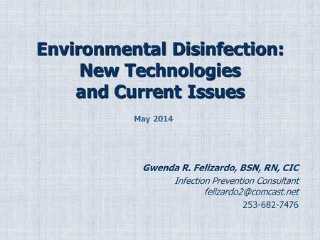 Environmental Disinfection: New Technologies and Current Issues Gwenda R. Felizardo, BSN, RN, CIC Infection Prevention Consultant