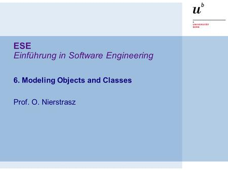 ESE Einführung in Software Engineering 6. Modeling Objects and Classes Prof. O. Nierstrasz.