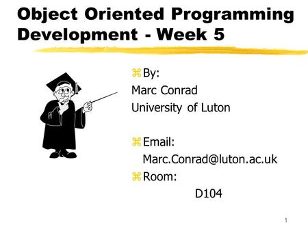 1 Object Oriented Programming Development - Week 5 z By: Marc Conrad University of Luton z   z Room: D104.