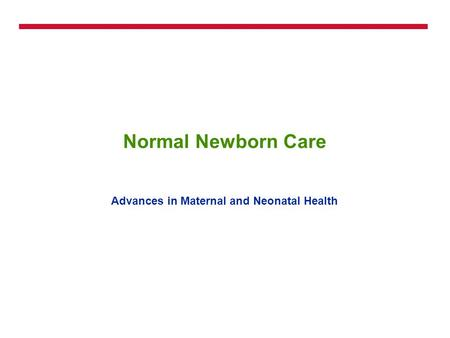 Normal Newborn Care Advances in Maternal and Neonatal Health.
