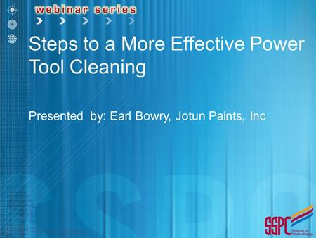 Steps to a More Effective Power Tool Cleaning Presented by: Earl Bowry, Jotun Paints, Inc.