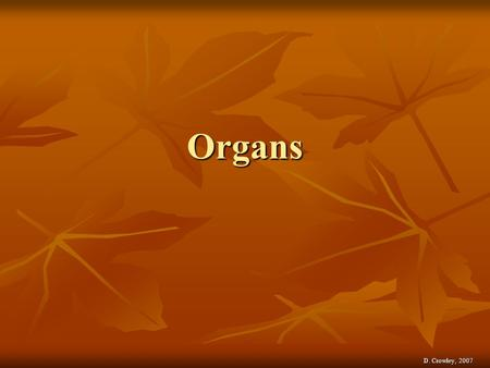 Organs D. Crowley, 2007. Organs To be able to label the organs of the human body To be able to label the organs of the human body Saturday, May 02, 2015Saturday,