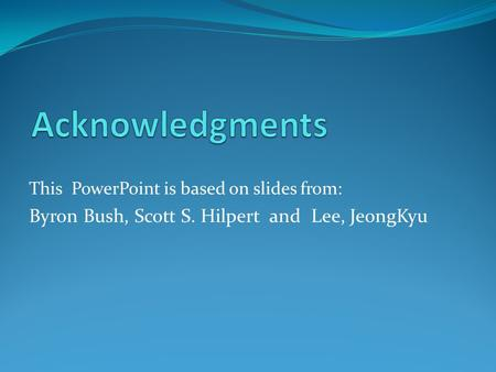This PowerPoint is based on slides from: Byron Bush, Scott S. Hilpert and Lee, JeongKyu.