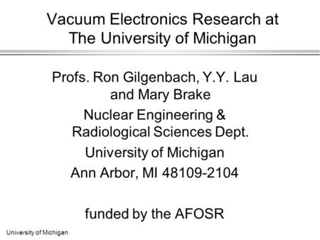 University of Michigan Vacuum Electronics Research at The University of Michigan Profs. Ron Gilgenbach, Y.Y. Lau and Mary Brake Nuclear Engineering & Radiological.