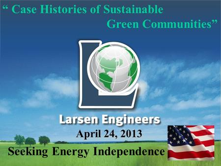 """ Case Histories of Sustainable Green Communities"" April 24, 2013 Seeking <strong>Energy</strong> Independence."