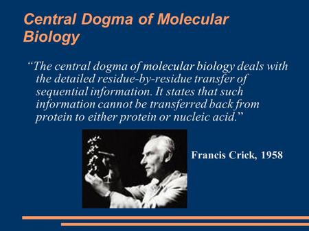 "Central Dogma of Molecular Biology ""The central dogma of molecular biology deals with the detailed residue-by-residue transfer of sequential information."