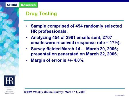 © 2006 SHRM SHRM Weekly Online Survey: March 14, 2006 Drug Testing Sample comprised of 454 randomly selected HR professionals. Analyzing 454 of 2981 emails.