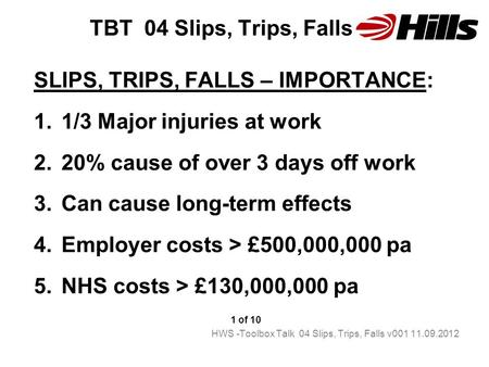 TBT 04 Slips, Trips, Falls SLIPS, TRIPS, FALLS – IMPORTANCE: 1.1/3 Major injuries at work 2.20% cause of over 3 days off work 3.Can cause long-term effects.