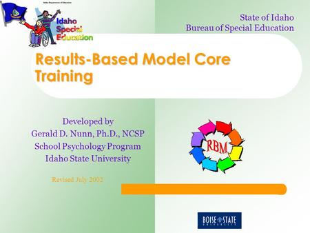 Results-Based Model Core Training Developed by Gerald D. Nunn, Ph.D., NCSP School Psychology Program Idaho State University Revised July 2002 State of.