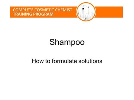 Shampoo How to formulate solutions. Lesson Topics Shampoo Market Overview Consumer Problems Surfactant Science Formulating a shampoo Testing.